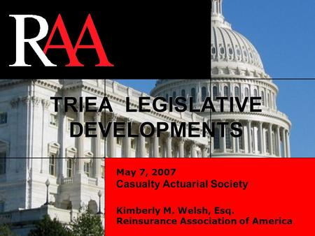 1 May 7, 2007 Casualty Actuarial Society Kimberly M. Welsh, Esq. Reinsurance Association of America TRIEA LEGISLATIVE DEVELOPMENTS.