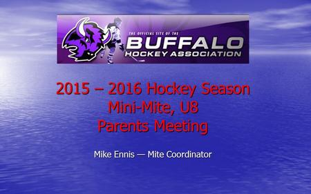 2015 – 2016 Hockey Season Mini-Mite, U8 Parents Meeting Mike Ennis — Mite Coordinator.