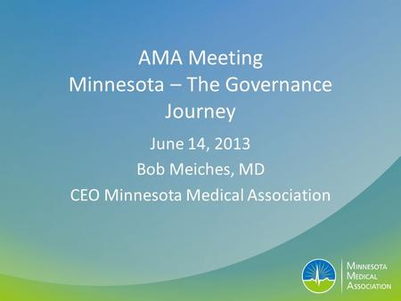 AMA Meeting Minnesota – The Governance Journey June 14, 2013 Bob Meiches, MD CEO Minnesota Medical Association.