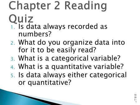 1. Is data always recorded as numbers? 2. What do you organize data into for it to be easily read? 3. What is a categorical variable? 4. What is a quantitative.