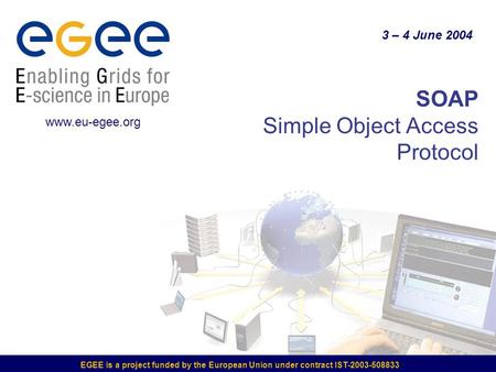 EGEE is a project funded by the European Union under contract IST-2003-508833 SOAP Simple Object Access Protocol 3 – 4 June 2004 www.eu-egee.org.