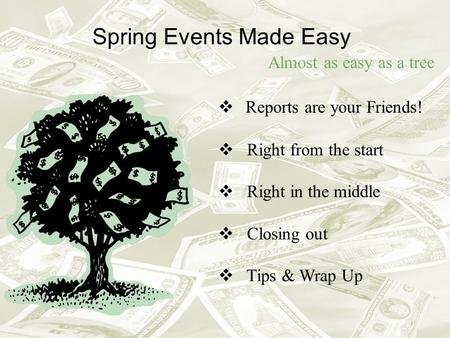 Spring Events Made Easy Almost as easy as a tree  Reports are your Friends!  Right from the start  Right in the middle  Closing out  Tips & Wrap Up.