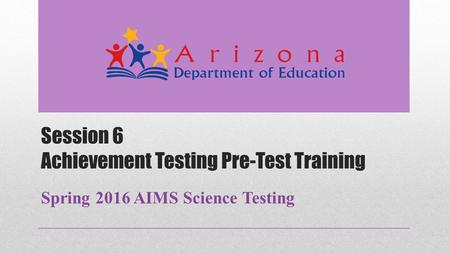 Session 6 Achievement Testing Pre-Test Training Spring 2016 AIMS Science Testing.