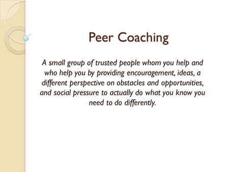Peer Coaching A small group of trusted people whom you help and who help you by providing encouragement, ideas, a different perspective on obstacles and.