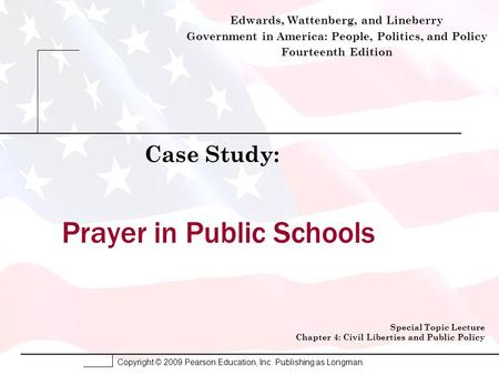 Copyright © 2009 Pearson Education, Inc. Publishing as Longman. Prayer in Public Schools Case Study: Special Topic Lecture Chapter 4: Civil Liberties and.