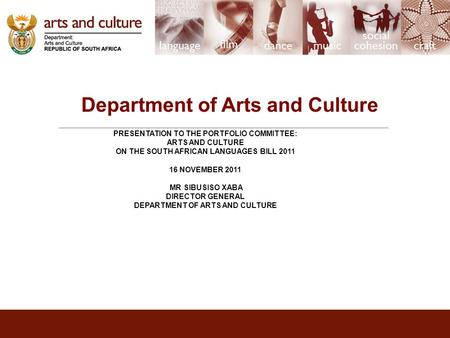 Department of Arts and Culture PRESENTATION TO THE PORTFOLIO COMMITTEE: ARTS AND CULTURE ON THE SOUTH AFRICAN LANGUAGES BILL 2011 16 NOVEMBER 2011 MR SIBUSISO.