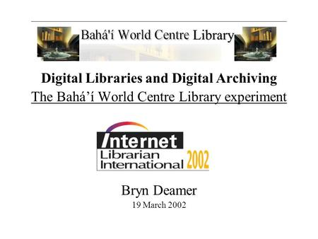 Digital Libraries and Digital Archiving The Bahá'í World Centre Library experiment Bryn Deamer 19 March 2002.