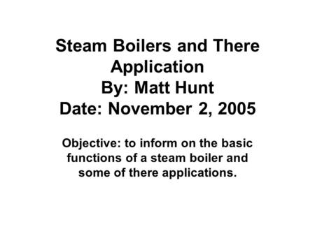 Steam Boilers and There Application By: Matt Hunt Date: November 2, 2005 Objective: to inform on the basic functions of a steam boiler and some of there.