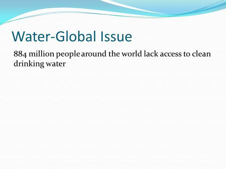 Water-Global Issue 884 million people around the world lack access to clean drinking water.