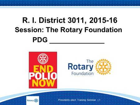 Presidents-elect Training Seminar | 1 R. I. District 3011, 2015-16 Session: The Rotary Foundation PDG ______________.