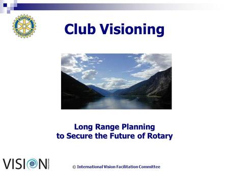 © International Vision Facilitation Committee Club Visioning Long Range Planning to Secure the Future of Rotary.