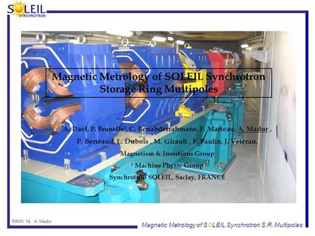 Magnetic Metrology of SOLEIL Synchrotron S.R. Multipoles IMMW 14, A. Madur Magnetic Metrology of SOLEIL Synchrotron Storage Ring Multipoles A. Dael, P.