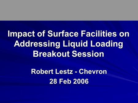 Robert Lestz - Chevron 28 Feb 2006 Impact of Surface Facilities on Addressing Liquid Loading Breakout Session.