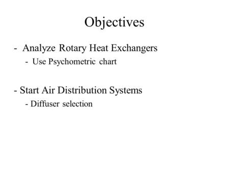 Objectives -Analyze Rotary Heat Exchangers -Use Psychometric chart - Start Air Distribution Systems - Diffuser selection.