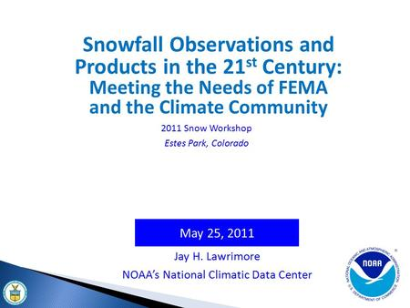 May 25, 2011 Jay H. Lawrimore NOAA's National Climatic Data Center Snowfall Observations and Products in the 21 st Century: Meeting the Needs of FEMA and.