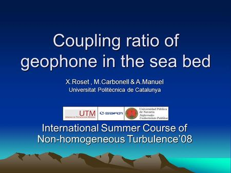 Coupling ratio of geophone in the sea bed X.Roset, M.Carbonell & A.Manuel Universitat Politècnica de Catalunya International Summer Course of Non-homogeneous.