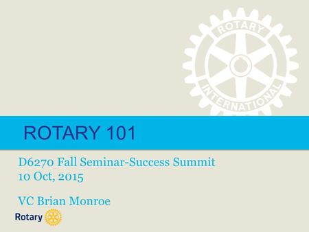 ROTARY 101 D6270 Fall Seminar-Success Summit 10 Oct, 2015 VC Brian Monroe.