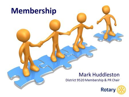 Membership Mark Huddleston District 9520 Membership & PR Chair.