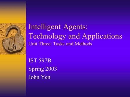 Intelligent Agents: Technology and Applications Unit Three: Tasks and Methods IST 597B Spring 2003 John Yen.