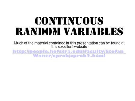 Continuous Random Variables Much of the material contained in this presentation can be found at this excellent website