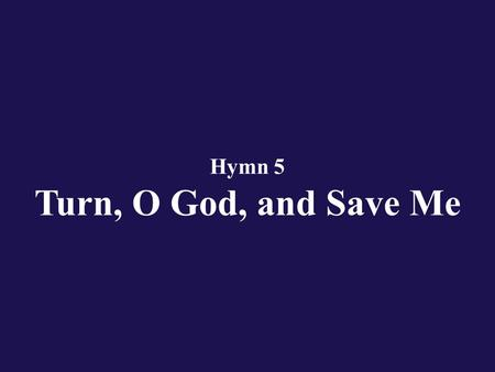 Hymn 5 Turn, O God, and Save Me. Verse 1 O Lord God, rebuke me not in anger, Nor in hot displeasure chastise me, O God.