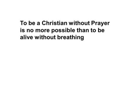 To be a Christian without Prayer is no more possible than to be alive without breathing.
