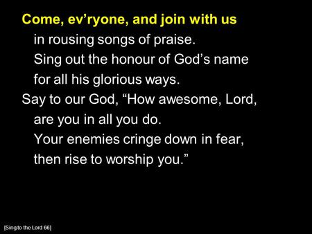"Come, ev'ryone, and join with us in rousing songs of praise. Sing out the honour of God's name for all his glorious ways. Say to our God, ""How awesome,"