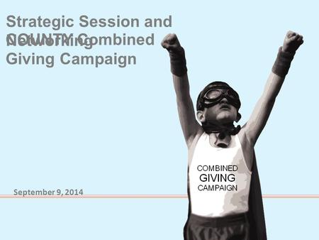 COUNTY Combined Giving Campaign Strategic Session and Networking September 9, 2014.