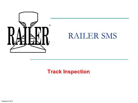 Version 6.0.0 RAILER SMS Track Inspection. Inspection Approaches Detailed – capture all defects for work planning Safety – capture only critical safety.