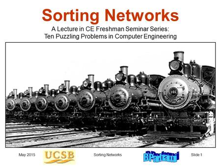 May 2015Sorting NetworksSlide 1 Sorting Networks A Lecture in CE Freshman Seminar Series: Ten Puzzling Problems in Computer Engineering.