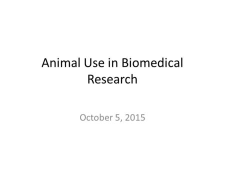 Animal Use in Biomedical Research October 5, 2015.