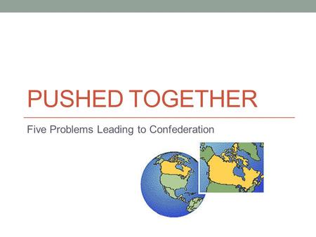PUSHED TOGETHER Five Problems Leading to Confederation.