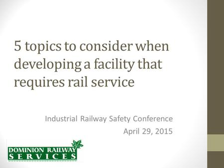 5 topics to consider when developing a facility that requires rail service Industrial Railway Safety Conference April 29, 2015.