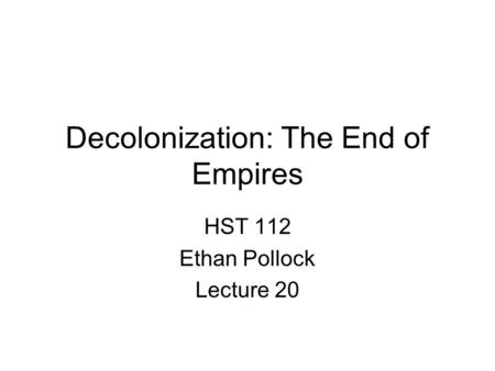 Decolonization: The End of Empires HST 112 Ethan Pollock Lecture 20.