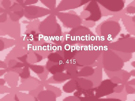 7.3 Power Functions & Function Operations p. 415.