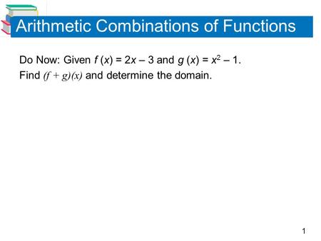 1 Arithmetic Combinations of Functions Do Now: Given f (x) = 2x – 3 and g (x) = x 2 – 1. Find (f + g)(x) and determine the domain.