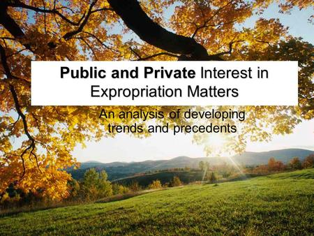 Public and Private Interest in Expropriation Matters An analysis of developing trends and precedents.