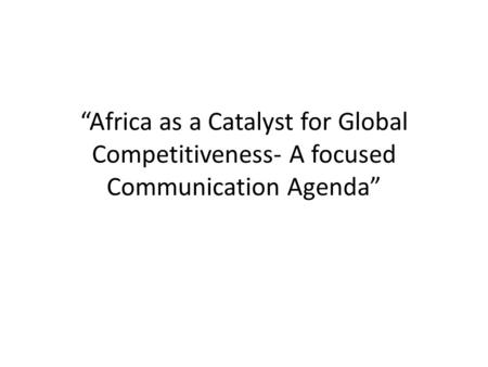 """Africa as a Catalyst for Global Competitiveness- A focused Communication Agenda"""