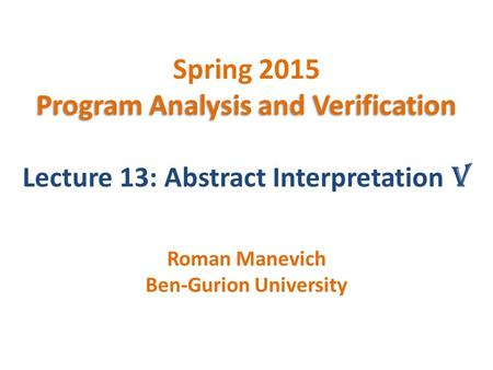 Program Analysis and Verification Spring 2015 Program Analysis and Verification Lecture 13: Abstract Interpretation V Roman Manevich Ben-Gurion University.