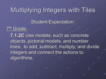 Multiplying Integers with Tiles Student Expectation: 7 th Grade: 7.1.2C Use models, such as concrete objects, pictorial models, and number lines, to add,