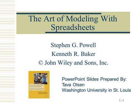 1 - 1 The Art of Modeling With Spreadsheets Stephen G. Powell Kenneth R. Baker © John Wiley and Sons, Inc. PowerPoint Slides Prepared By: Tava Olsen Washington.