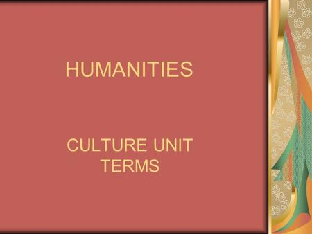 HUMANITIES CULTURE UNIT TERMS. culture: the ideas, customs, skills, arts, etc. of a certain people during a given period of time (thus, culture is wholly.