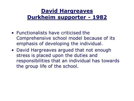 David Hargreaves Durkheim supporter - 1982 Functionalists have criticised the Comprehensive school model because of its emphasis of developing the individual.