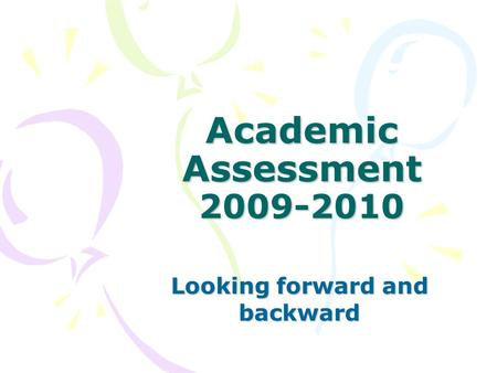 Academic Assessment 2009-2010 Looking forward and backward.