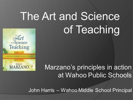 The Art and Science of Teaching Marzano's principles in action at Wahoo Public Schools John Harris – Wahoo Middle School Principal.