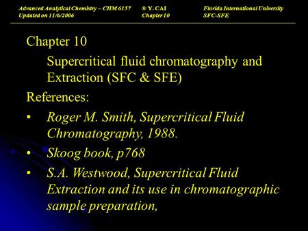 Advanced Analytical Chemistry – CHM 6157® Y. CAIFlorida International University Updated on 11/6/2006Chapter 10SFC-SFE Chapter 10 Supercritical fluid chromatography.