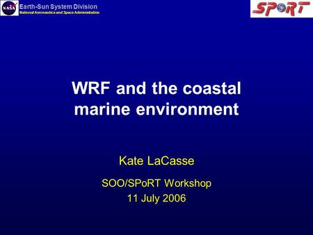 Earth-Sun System Division National Aeronautics and Space Administration WRF and the coastal marine environment Kate LaCasse SOO/SPoRT Workshop 11 July.