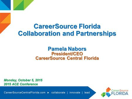 CareerSource Florida Collaboration and Partnerships Pamela Nabors President/CEO CareerSource Central Florida Monday, October 5, 2015 2015 ACE Conference.