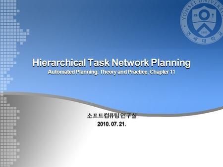 Hierarchical Task Network Planning Automated Planning: Theory and Practice, Chapter 11 소프트컴퓨팅 연구실 2010. 07. 21.