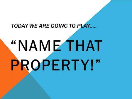 "TODAY WE ARE GOING TO PLAY….. ""NAME THAT PROPERTY!"""